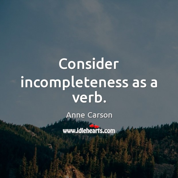 Consider incompleteness as a verb. Image