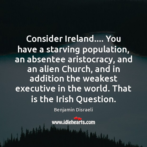 Consider Ireland…. You have a starving population, an absentee aristocracy, and an Image