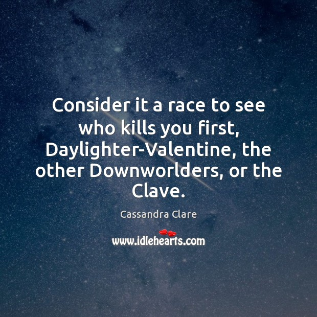 Consider it a race to see who kills you first, Daylighter-Valentine, the Cassandra Clare Picture Quote