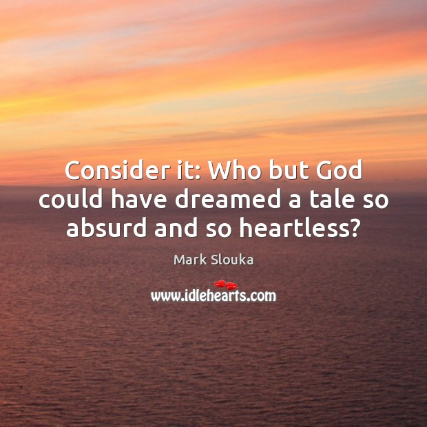 Consider it: Who but God could have dreamed a tale so absurd and so heartless? Mark Slouka Picture Quote