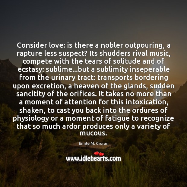 Consider love: is there a nobler outpouring, a rapture less suspect? Its Emile M. Cioran Picture Quote
