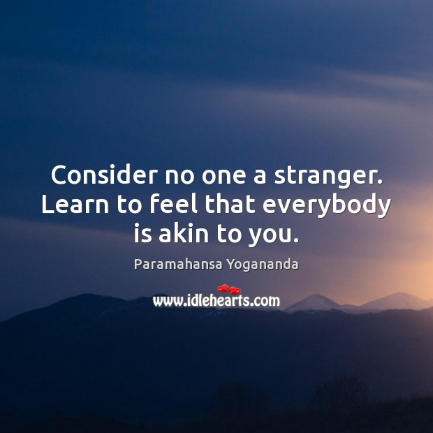 Consider no one a stranger. Learn to feel that everybody is akin to you. Paramahansa Yogananda Picture Quote