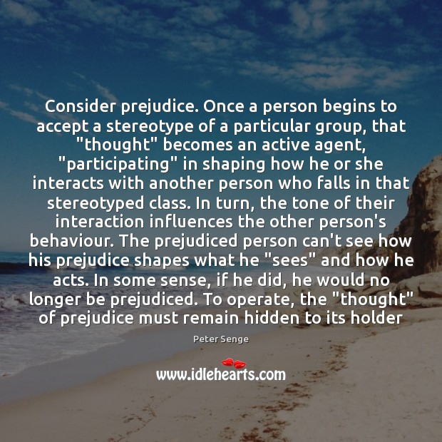 Consider prejudice. Once a person begins to accept a stereotype of a Peter Senge Picture Quote
