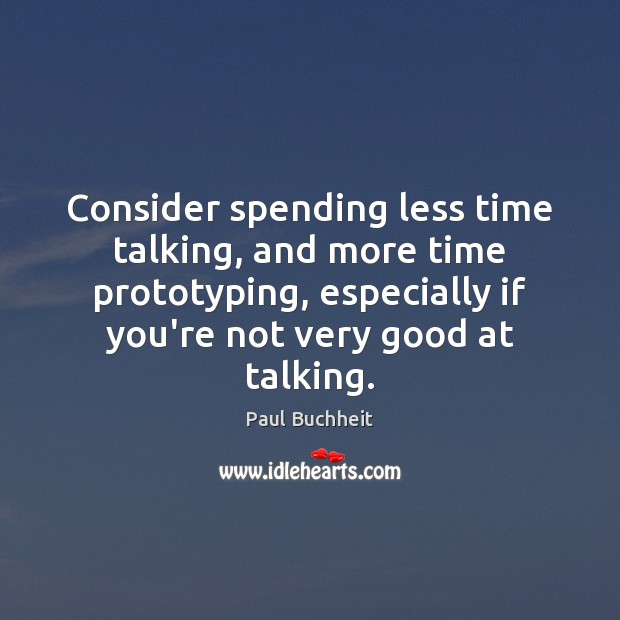 Consider spending less time talking, and more time prototyping, especially if you're Image
