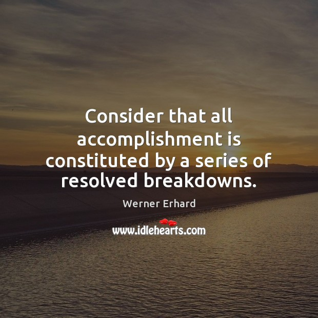 Consider that all accomplishment is constituted by a series of resolved breakdowns. Werner Erhard Picture Quote