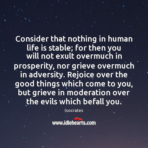 Consider that nothing in human life is stable; for then you will Image