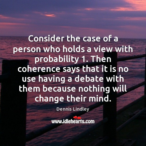 Consider the case of a person who holds a view with probability 1. Image