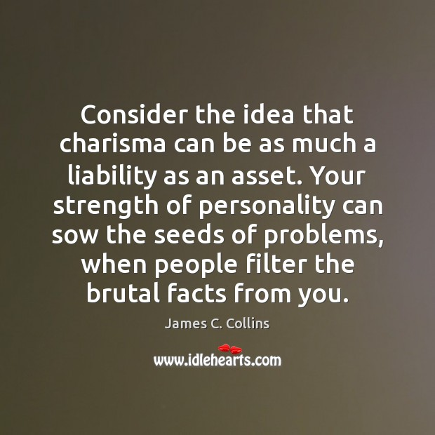 Consider the idea that charisma can be as much a liability as James C. Collins Picture Quote