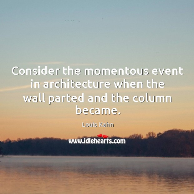 Consider the momentous event in architecture when the wall parted and the column became. Image