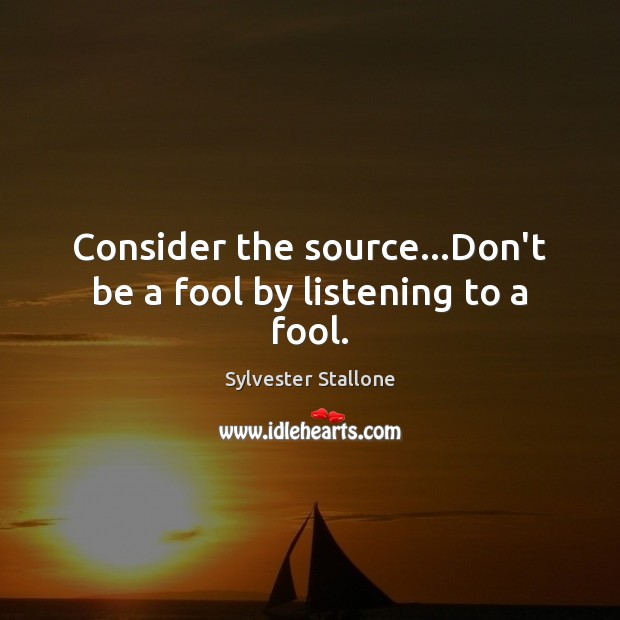 Consider the source…Don't be a fool by listening to a fool. Sylvester Stallone Picture Quote
