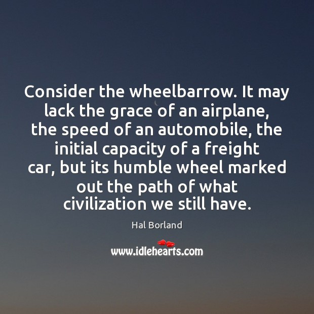 Consider the wheelbarrow. It may lack the grace of an airplane, the Image