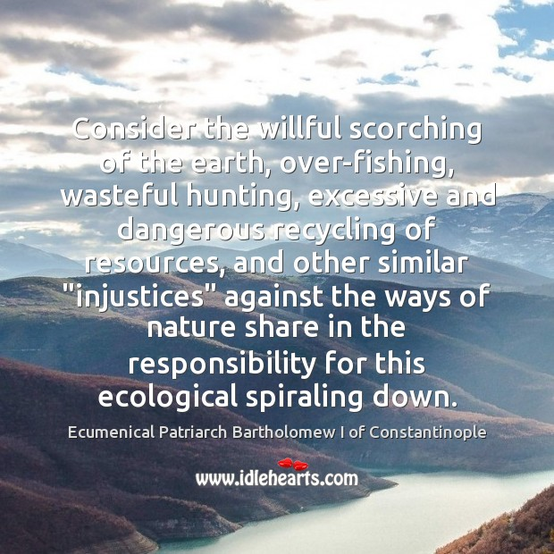 Consider the willful scorching of the earth, over-fishing, wasteful hunting, excessive and Image
