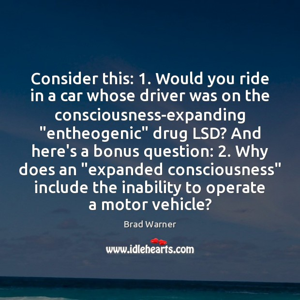 Consider this: 1. Would you ride in a car whose driver was on Brad Warner Picture Quote