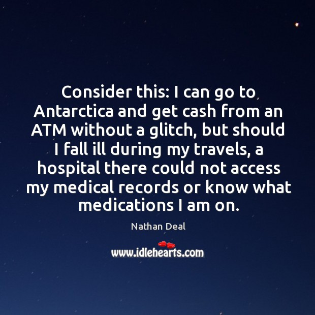 Consider this: I can go to antarctica and get cash from an atm without a glitch Nathan Deal Picture Quote