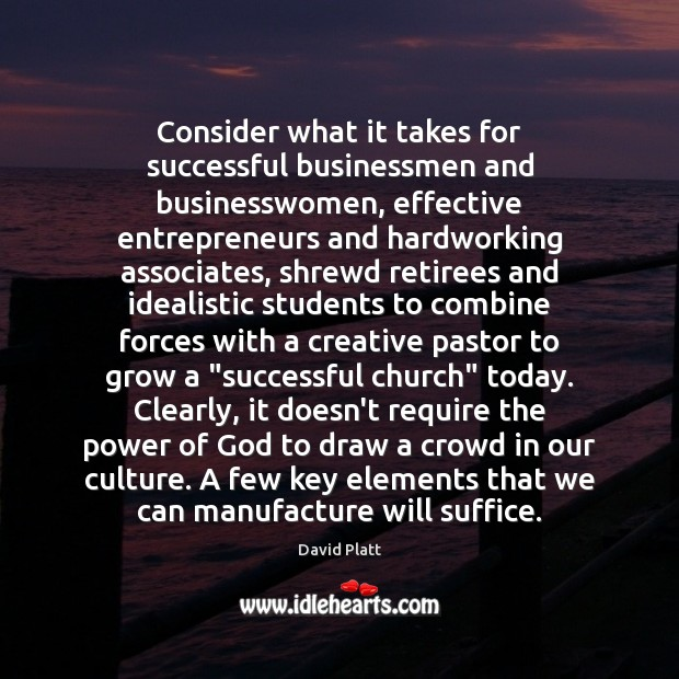 Consider what it takes for successful businessmen and businesswomen, effective entrepreneurs and David Platt Picture Quote