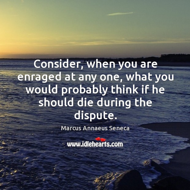 Consider, when you are enraged at any one, what you would probably Marcus Annaeus Seneca Picture Quote