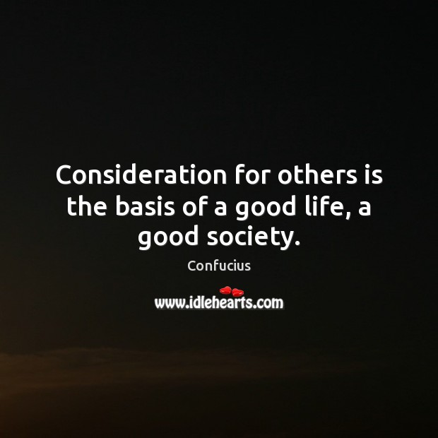 Consideration for others is the basis of a good life, a good society. Confucius Picture Quote