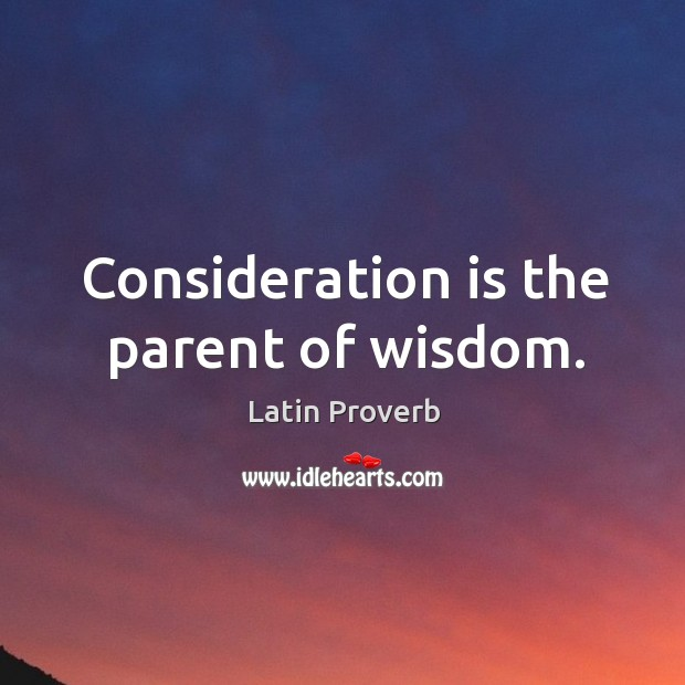 Consideration is the parent of wisdom. Latin Proverbs Image