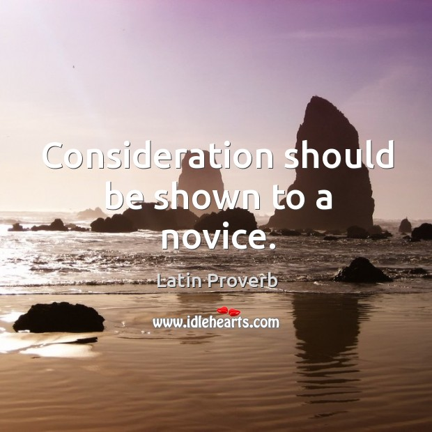 Consideration should be shown to a novice. Latin Proverbs Image
