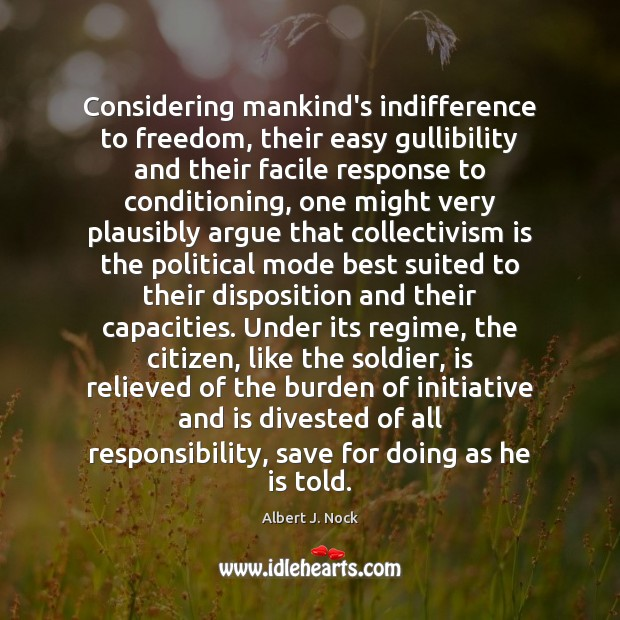 Image about Considering mankind's indifference to freedom, their easy gullibility and their facile response