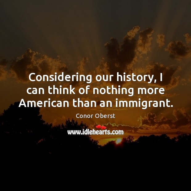 Considering our history, I can think of nothing more American than an immigrant. Conor Oberst Picture Quote