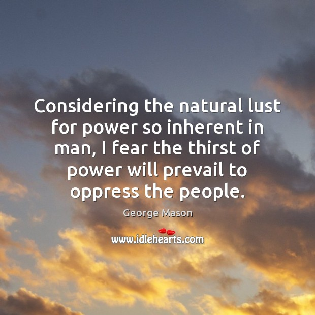 Considering the natural lust for power so inherent in man, I fear Image