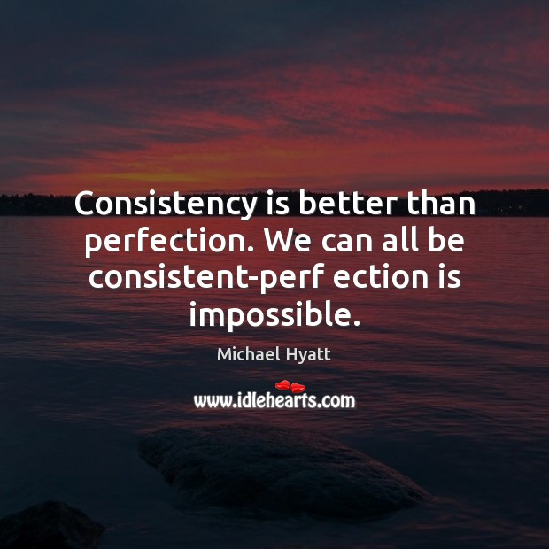Consistency is better than perfection. We can all be consistent-perf ection is impossible. Image
