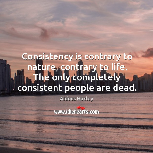 Image, Consistency is contrary to nature, contrary to life. The only completely consistent people are dead.