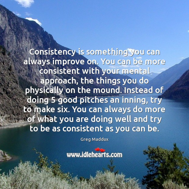 Consistency is something you can always improve on. You can be more Greg Maddux Picture Quote
