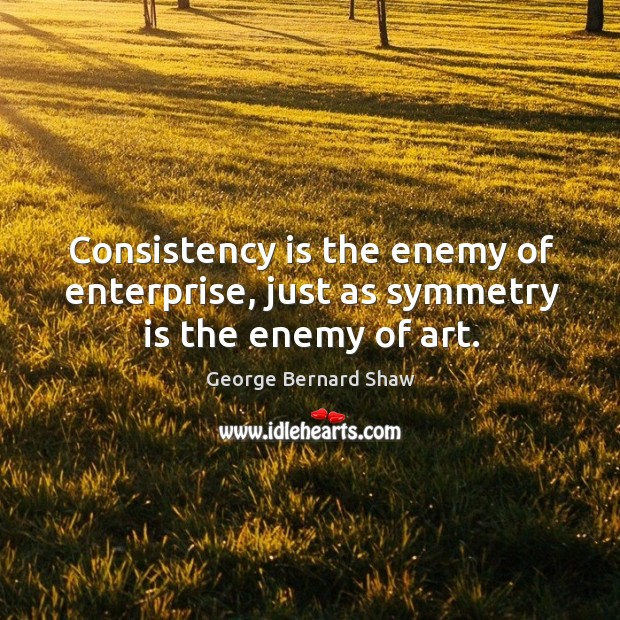 Consistency is the enemy of enterprise, just as symmetry is the enemy of art. Image