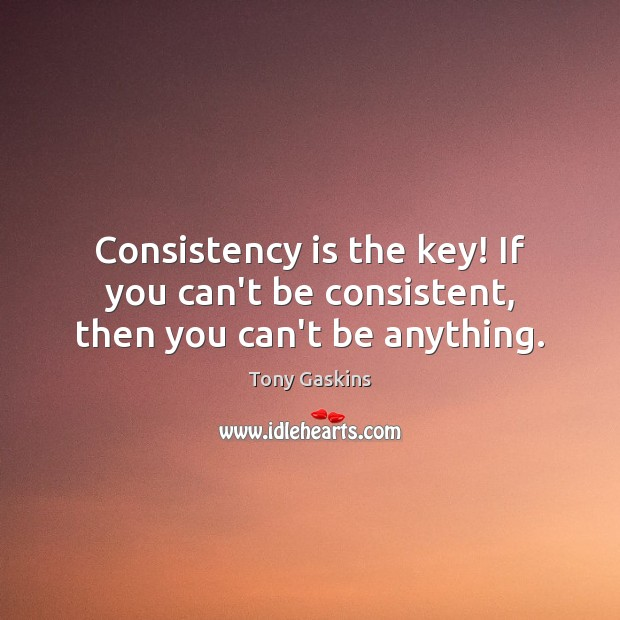 Consistency is the key! If you can't be consistent, then you can't be anything. Tony Gaskins Picture Quote