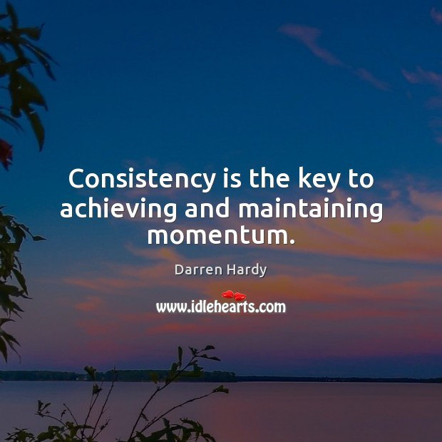 Image, Consistency is the key to achieving and maintaining momentum.