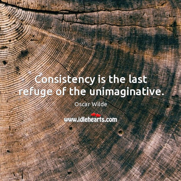 Consistency is the last refuge of the unimaginative. Image