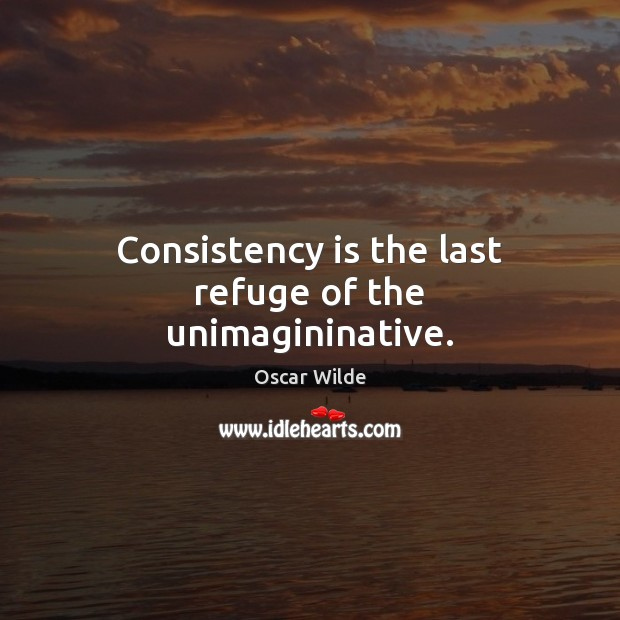 Image, Consistency is the last refuge of the unimagininative.