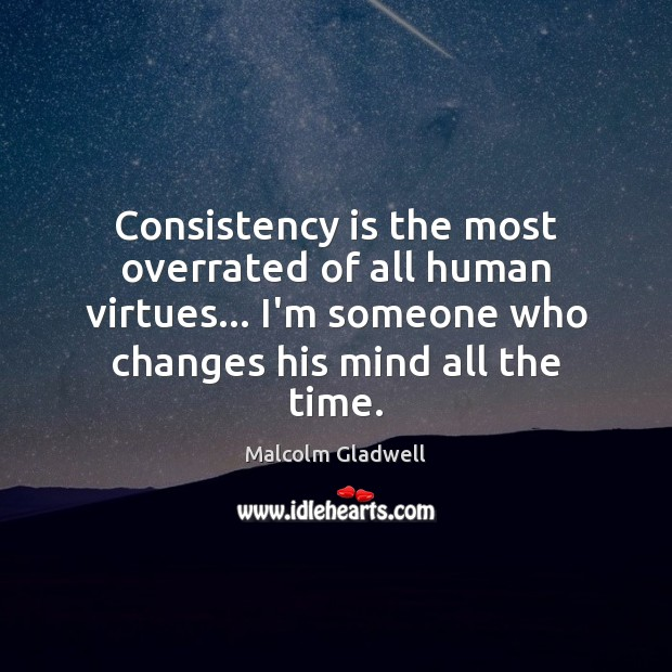 Consistency is the most overrated of all human virtues… I'm someone who Malcolm Gladwell Picture Quote