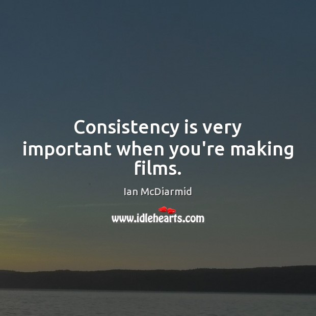 Consistency is very important when you're making films. Image