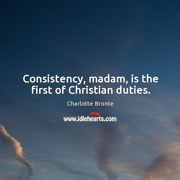 Image, Consistency, madam, is the first of christian duties.
