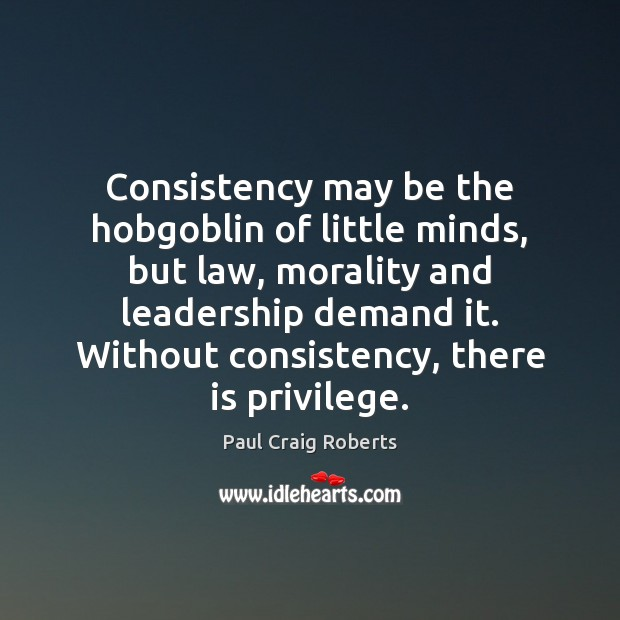Consistency may be the hobgoblin of little minds, but law, morality and Paul Craig Roberts Picture Quote