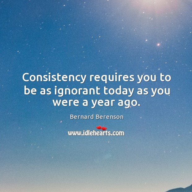 Consistency requires you to be as ignorant today as you were a year ago. Bernard Berenson Picture Quote
