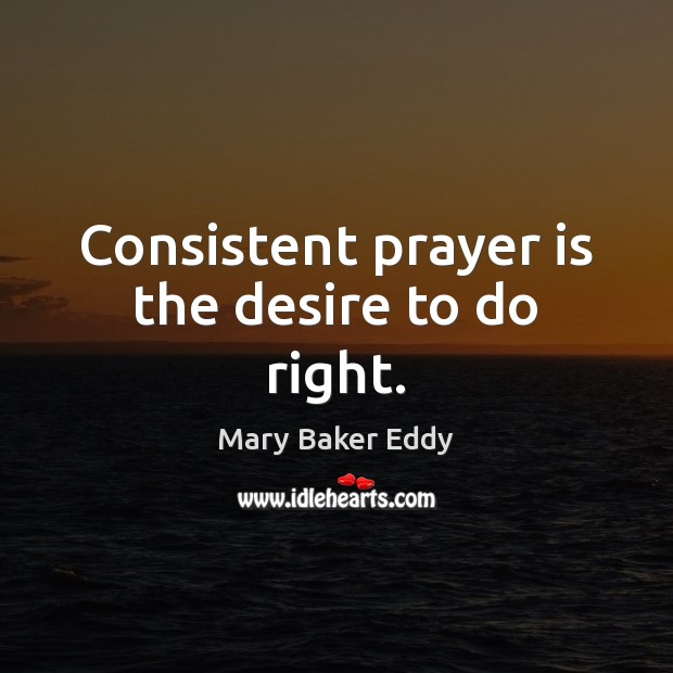 Consistent prayer is the desire to do right. Mary Baker Eddy Picture Quote