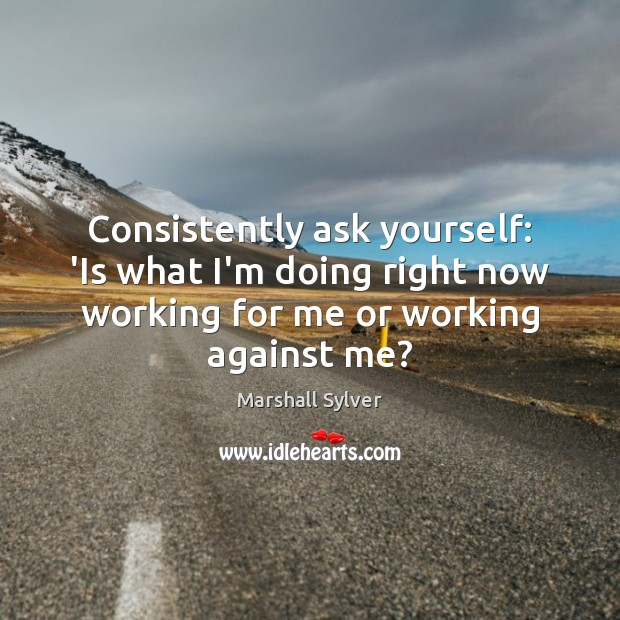 Consistently ask yourself: 'Is what I'm doing right now working for me Marshall Sylver Picture Quote