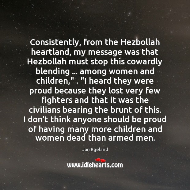 Consistently, from the Hezbollah heartland, my message was that Hezbollah must stop Jan Egeland Picture Quote