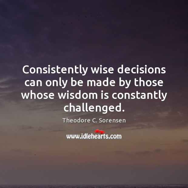 Consistently wise decisions can only be made by those whose wisdom is Theodore C. Sorensen Picture Quote