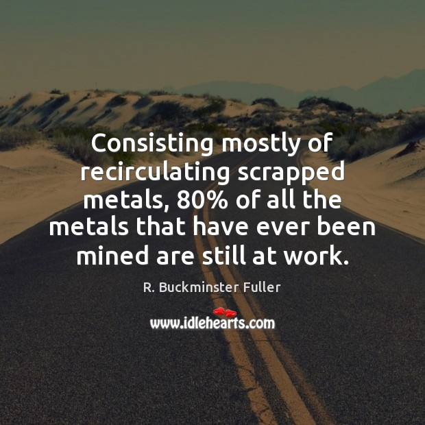 Consisting mostly of recirculating scrapped metals, 80% of all the metals that have R. Buckminster Fuller Picture Quote