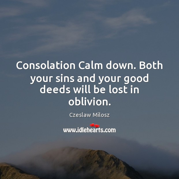 Consolation Calm down. Both your sins and your good deeds will be lost in oblivion. Czeslaw Milosz Picture Quote