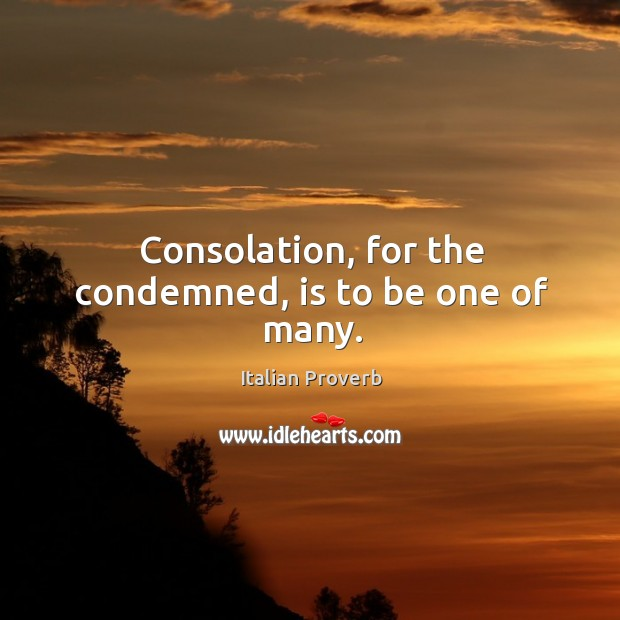Consolation, for the condemned, is to be one of many. Italian Proverbs Image