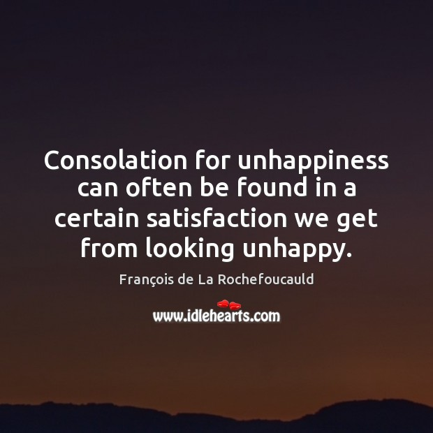 Image, Consolation for unhappiness can often be found in a certain satisfaction we