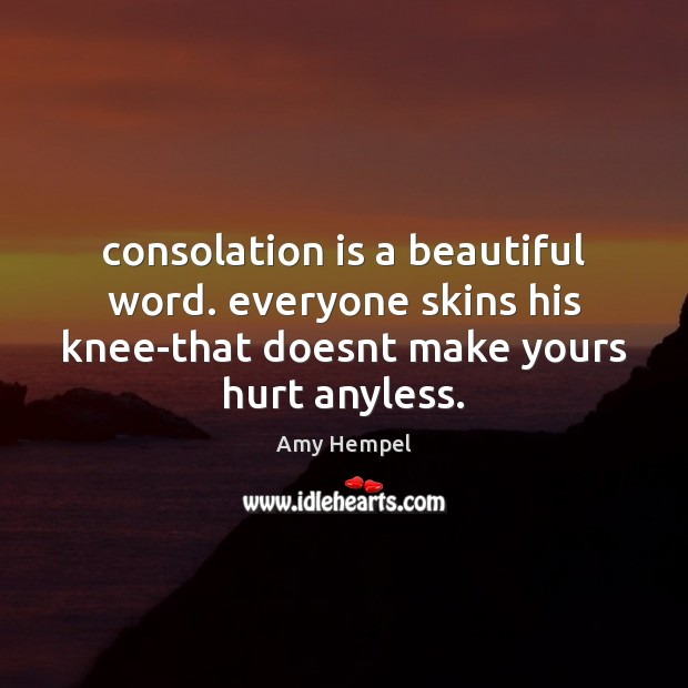 Image, Consolation is a beautiful word. everyone skins his knee-that doesnt make yours