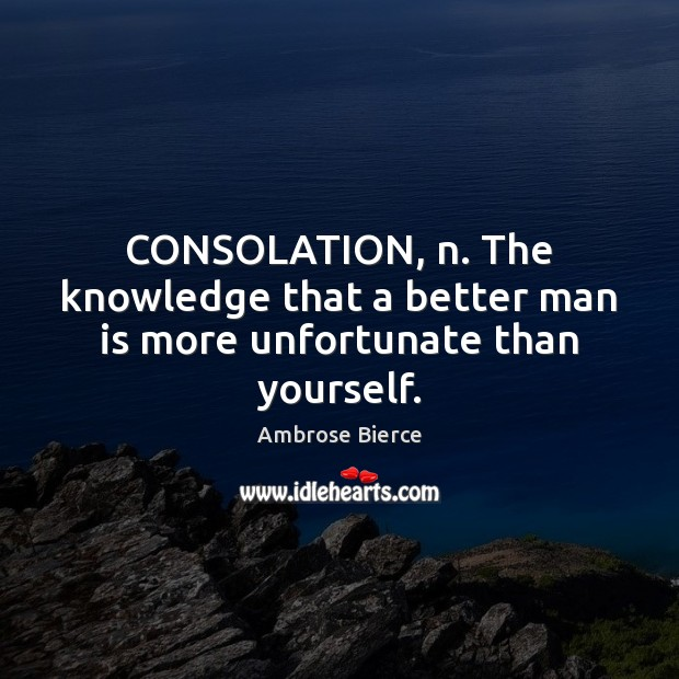 Image, CONSOLATION, n. The knowledge that a better man is more unfortunate than yourself.