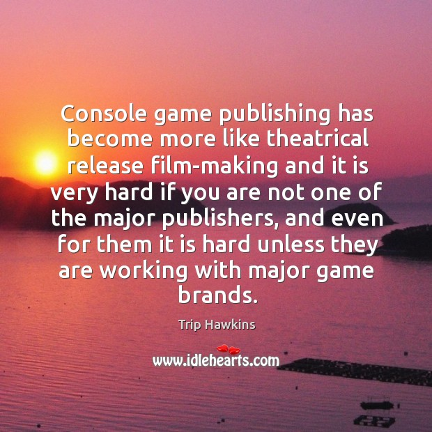 Console game publishing has become more like theatrical release film-making and it Trip Hawkins Picture Quote